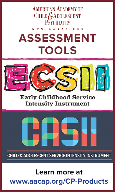 Assessment tools; ESCII - Early Childhood Service Intensity Instrument; CASII - Child & Adolescent Service Intensity Instrument. Learn more at www.aacap.org/cp-products