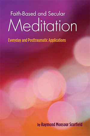 Faith-Based and Secular Meditation: Everyday and Posttraumatic Applications by Raymond Monsour Scurfield