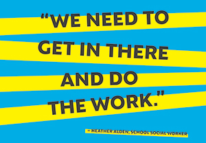 We need to get in there and do the work - Heather Alden, school social worker