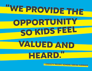 We provide the opportunity so kids feel valued and heard. - Christy McCoy, school social worker