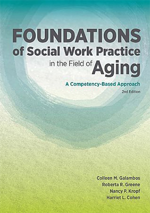 Foundations of Social Work Practice in the Field of Aging: A Competency-Based Approach, 2nd Edition - Colleen Galambos, Roberta R. Greene, Nancy P. Kroft, and Harriet L. Cohen